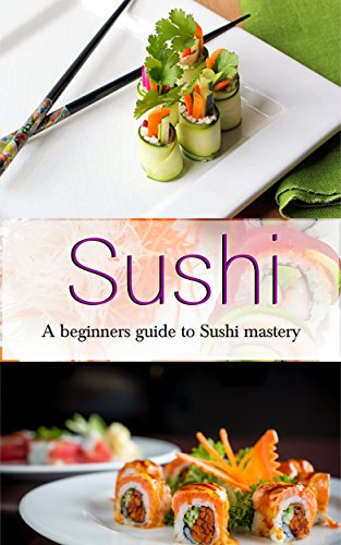 Sushi: Making Sushi For Beginners: A beginners guide to sushi mastery. Over 60 recipes & 200+ pages! by Sean King