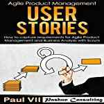 Agile Product Management: User Stories: How to Capture Requirements for Agile Product Management and Business Analysis with Scrum |  Paul VII