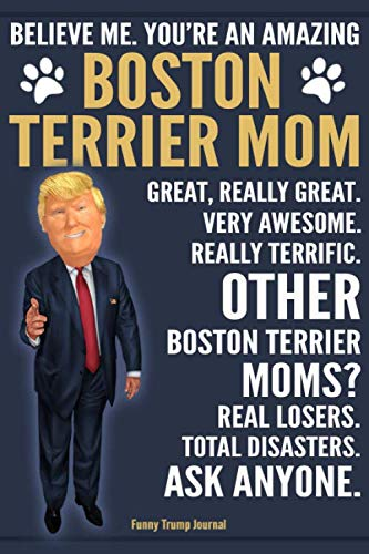 Funny Trump Journal - Believe Me. You're An Amazing Boston Terrier Mom Great, Really Great. Very Awesome. Other Boston Terrier Moms? Total Disasters. ... Gift Better Than A Card 120 - Boston Card