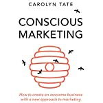 Conscious Marketing: How to Create an Awesome Business with a New Approach to Marketing | Carolyn Tate