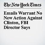 Emails Warrant No New Action Against Clinton, FBI Director Says   Matt Apuzzo,Michael S. Schmidt,Adam Goldman