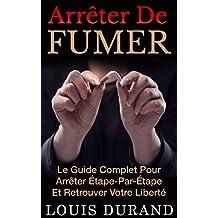 Arrêter De Fumer: Le Guide Complet Pour Arrêter Étape Par Étape Et Retrouver Votre Liberté (French Edition)