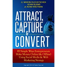 Attract, Capture & Convert: 89 Simple Ways Entrepreneurs Make Money Online (& Offline) Using Social Media & Web Marketing Strategy (How to Make Money Online ... Media & Web Marketing Strategy Book 1)