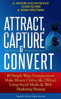 Attract, Capture & Convert: 89 Simple Ways Entrepreneurs Make Money Online (& Offline) Using Social Media & Web Marketing Strategy (How to Make Money Online ... Media & Web Marketing Strategy Book 1) by [Duchatschek, Mason, Burns, Adam, Kreitman, Adam]