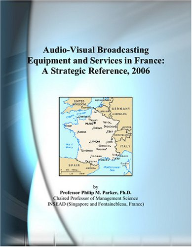 Audio-Visual Broadcasting Equipment and Services in France: A Strategic Reference, 2006 by ICON Group International, Inc