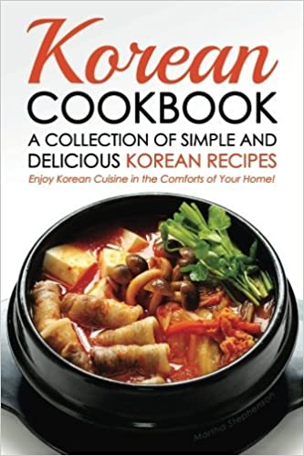 Korean Cookbook - A Collection of Simple and Delicious Korean Recipes: Enjoy Korean Cuisine in the Comforts of Your Home! by Martha Stephenson (2016-04-18)
