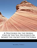 A Discourse on the Moral Uses of the Se, Horace Bushnell, 124164327X