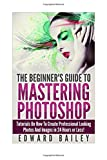 Photoshop: The Beginners Guide to Mastering Photoshop: Tutorials on How to Create Professional Looking Photos and Images in 24 Hours or Less