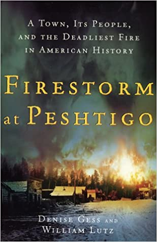 A Town Firestorm at Peshtigo and the Deadliest Fire in American History Its People