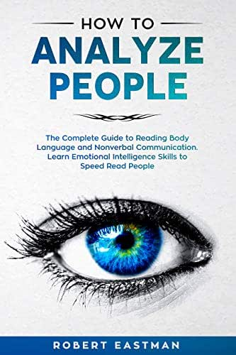 How to Analyze People: The Complete Guide to Reading Body Language and Nonverbal Communication. Learn Emotional Intelligence Skills to Speed Read People