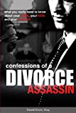 Confessions of a Divorce Assassin: What you really need to know about your case, your kids, and your lawyer