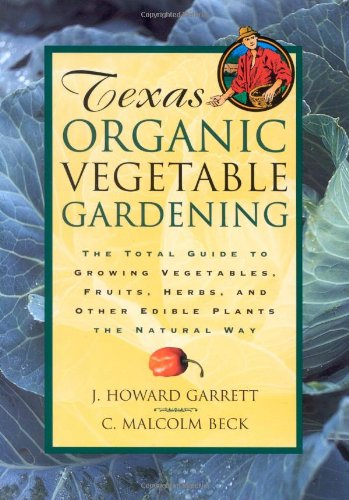 Texas Organic Vegetable Gardening: The Total Guide to Growing Vegetables, Fruits, Herbs, and Other Edible Plants the Natural ()