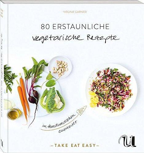 80 erstaunliche vegetarische Rezepte im Handumdrehen zubereitet: TAKE EAT EASY vegetarisch