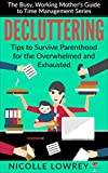 Decluttering: Tips to Survive Parenthood for the Overwhelmed and Exhausted (The Busy, Working Mother's Guide to Time Management Series)