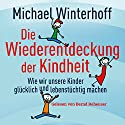 Die Wiederentdeckung der Kindheit: Wie wir unsere Kinder glücklich und lebenstüchtig machen Hörbuch von Michael Winterhoff Gesprochen von: Bernd Reheuser