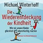 Die Wiederentdeckung der Kindheit: Wie wir unsere Kinder glücklich und lebenstüchtig machen | Michael Winterhoff