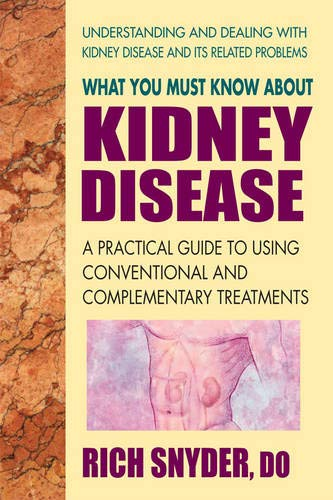 What You Must Know About Kidney Disease: A Practical Guide to Using Conventional and Complementary - Renal Kidney Disease