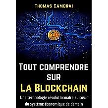 Tout comprendre sur la Blockchain : Une technologie révolutionnaire au cœur du système économique de demain (French Edition)
