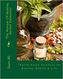 The Manual Of Healing Herbal Elements!: *Earth-based Solutions for