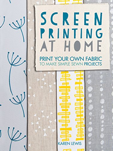 Screen Printing At Home: Print Your Own Fabric to Make Simple Sewn ()
