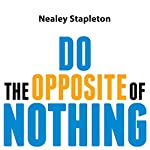 Do the Opposite of Nothing: The Ridiculously Simple Strategy for Serious Procrastinators to Go from Overwhelmed to Organized | Nealey Stapleton