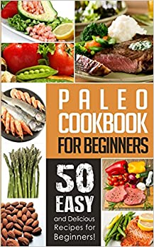 Paleo Cookbook for Beginners:50 Easy And Delicious Paleo Recipes For Beginners!
