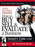 Small Business Primer : How to Buy, Sell and Evaluate a Business, Tuttle, Samuel S., 0970946600