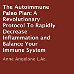 The Autoimmune Paleo Plan : A Revolutionary Protocol To Rapidly Decrease Inflammation and Balance Your Immune System | Anne Angelone LAc