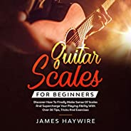 Guitar Scales for Beginners: Discover How to Finally Make Sense of Scales and Supercharge Your Playing Ability