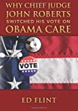 Why Chief Judge John Roberts Switched His Vote on Obama Care, ed flint, 1484905164