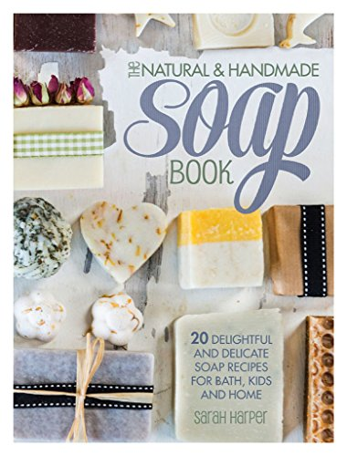 The Natural and Handmade Soap Book: 20 Delightful and Delicate Soap Recipes for Bath, Kids and (Delightful Natural)