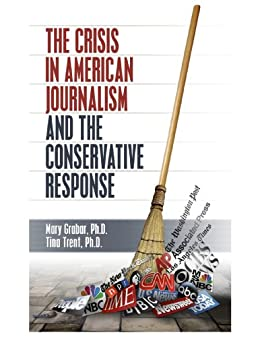 The Crisis in American Journalism and the Conservative Response by [Grabar, Mary, Trent, Tina]