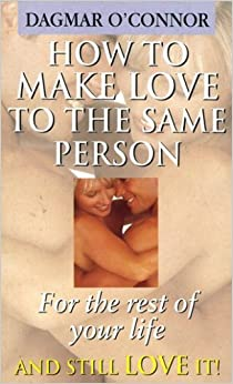 Book How to Make Love to the Same Person for the Rest of Your Life - And Still Love It