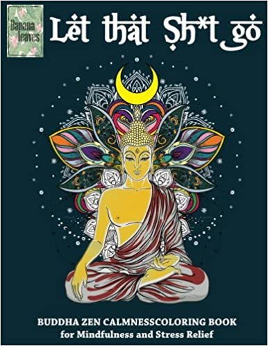 Amazon Com Let That Sh T Go Buddha Zen Calmness Coloring Book For Mindfulness And Stress Relief Anti Stress Art Therapy Coloring Book 25 Pictures 9781974283521 Leaves Banana Books