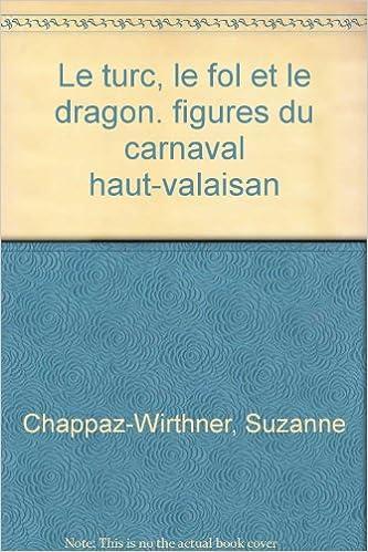 Le Turc, le Fol et le Dragon : figures du carnaval Haut-Valaisan epub pdf