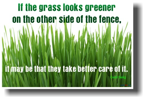 If the Grass Looks Greener on the Other Side of the Fence It May Be That They Take Better Care of It - Cecil Selig - Motivational Poster