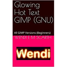 Glowing Hot Text GIMP (GNU): All GIMP Versions (Beginners) (GIMP Made Easy Book 106) (English Edition)