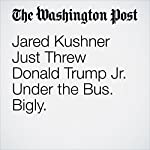 Jared Kushner Just Threw Donald Trump Jr. Under the Bus. Bigly. | Greg Sargent