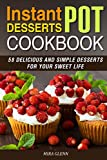 Instant Pot Desserts Cookbook: 58 Delicious and Simple Desserts for Your Sweet Life