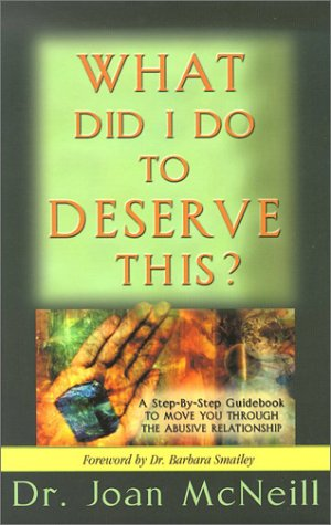 What Did I Do to Deserve This?: A Step-By-Step Guidebook to Move You Through the Abusive Relationship Towards a Peace-Filled Future