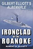 Ironclad of the Roanoke : Gilbert Elliott's Albemarle, Elliott, Robert G., 094259763X