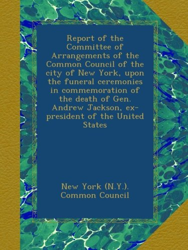 Read Online Report of the Committee of Arrangements of the Common Council of the city of New York, upon the funeral ceremonies in commemoration of the death of ... Jackson, ex-president of the United States PDF