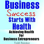 Business Success Starts With Health: Achieving Health For Business Entrepreneurs | Todd Reinker