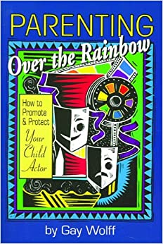 PARENTING OVER THE RAINBOW: How to Promote and Protect Your Child Actor