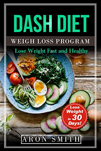 Dash Diet: The Ultimate Weight Loss Program, in order to control weight and lower blood pressure A helpful guide to deal with several needs, including ... loss (Lose Weight Fast And Healthy Book 1) by Aron Smith