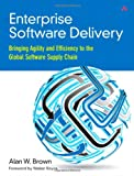 Enterprise Software Delivery : Bringing Agility and Efficiency to the Global Software Supply Chain, Brown, Alan W., 0321803019