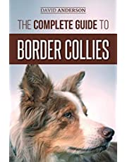 The Complete Guide to Border Collies: Training, teaching, feeding, raising, and loving your new Border Collie puppy
