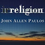 Irreligion: A Mathematician Explains Why the Arguments for God Just Don't Add Up | John Allen Paulos
