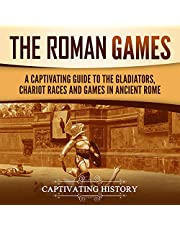 The Roman Games: A Captivating Guide to the Gladiators, Chariot Races, and Games in Ancient Rome