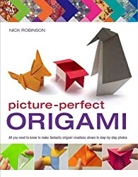 Picture-Perfect Origami: All You Need to Know to Make Fantastic Origami Creations Shown in Step-By-Step Photos